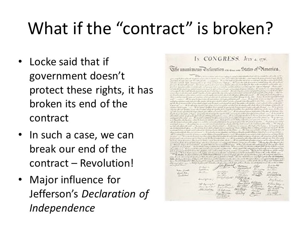 What if the contract is broken? Locke said that if government doesnt protect these rights, it has broken its end of the contract In such a case, we ca