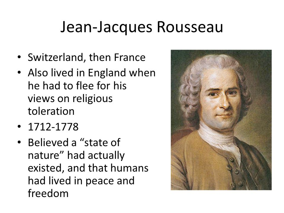 Jean-Jacques Rousseau Switzerland, then France Also lived in England when he had to flee for his views on religious toleration 1712-1778 Believed a st