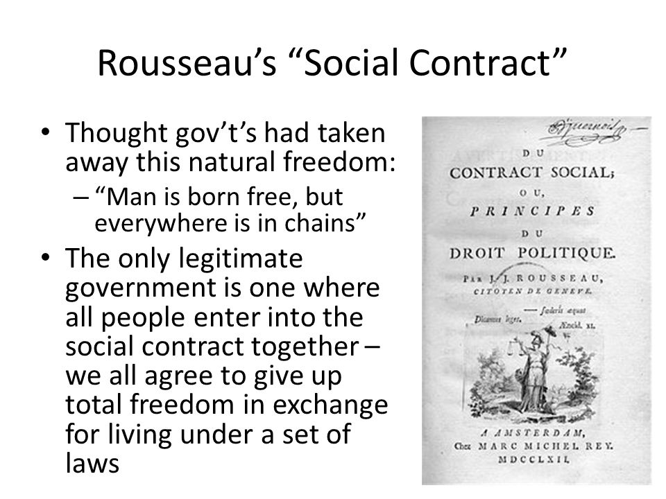 Rousseaus Social Contract Thought govts had taken away this natural freedom: – Man is born free, but everywhere is in chains The only legitimate gover
