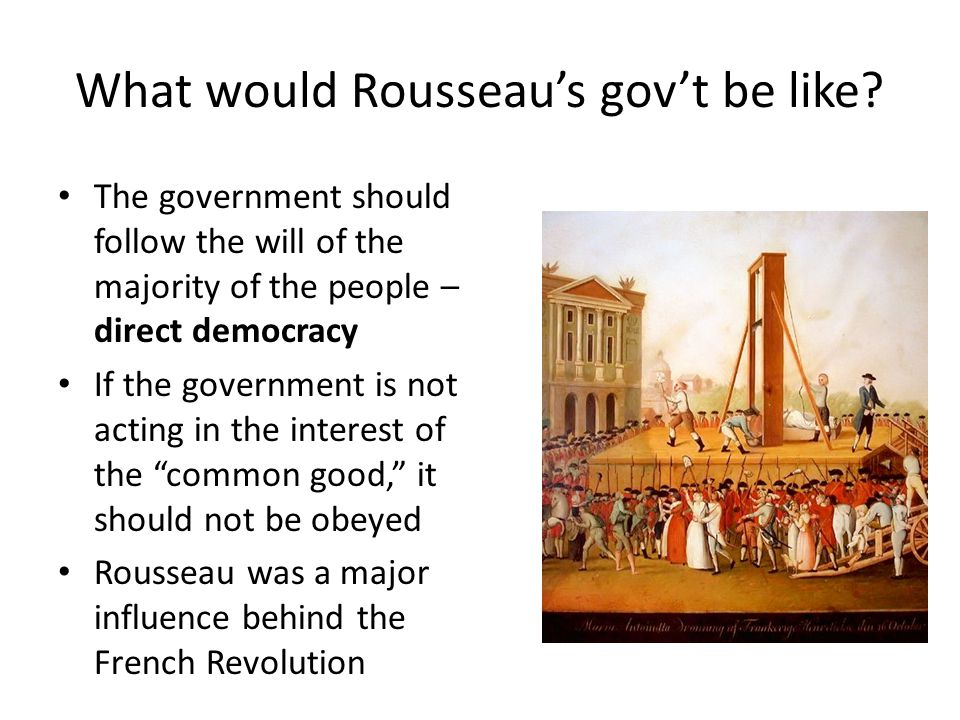 What would Rousseaus govt be like? The government should follow the will of the majority of the people – direct democracy If the government is not act