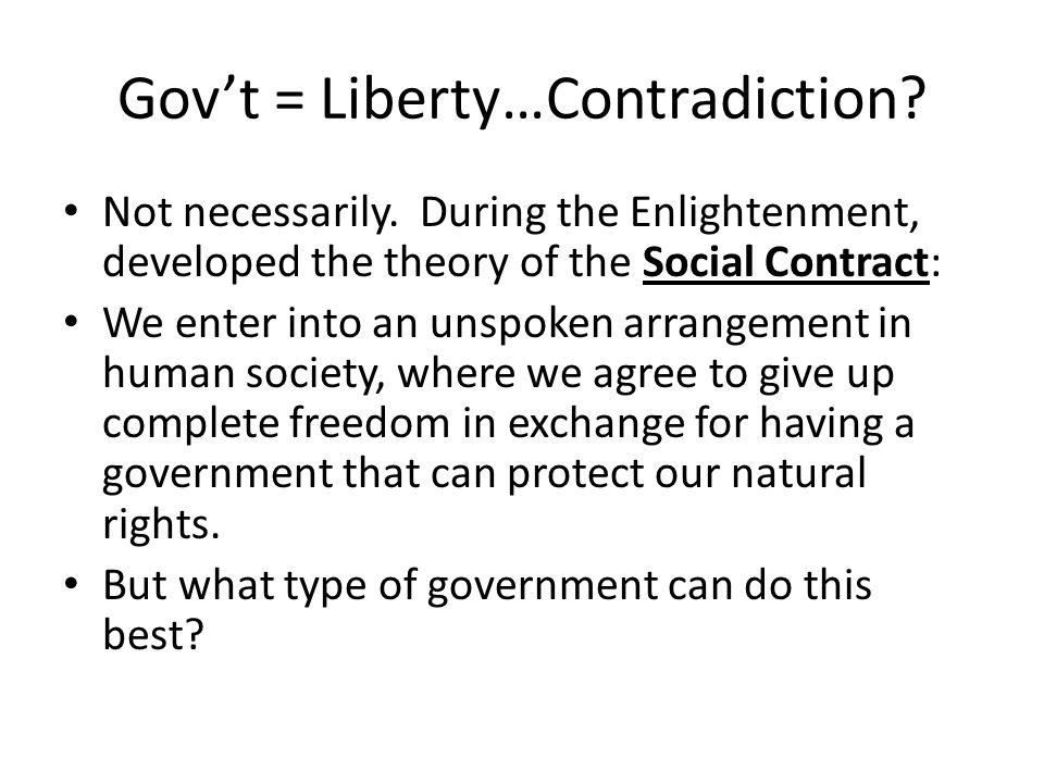 Govt = Liberty…Contradiction? Not necessarily. During the Enlightenment, developed the theory of the Social Contract: We enter into an unspoken arrang