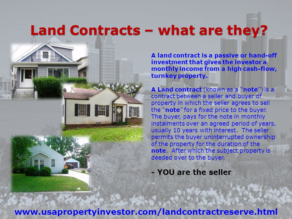 Invest in Detroit Property Today www.usapropertyinvestor.com/detroit.html Low Prices High Rental Demand High Cash Flow Available Mortgages Low Interest Rates Land Contracts – what are they.