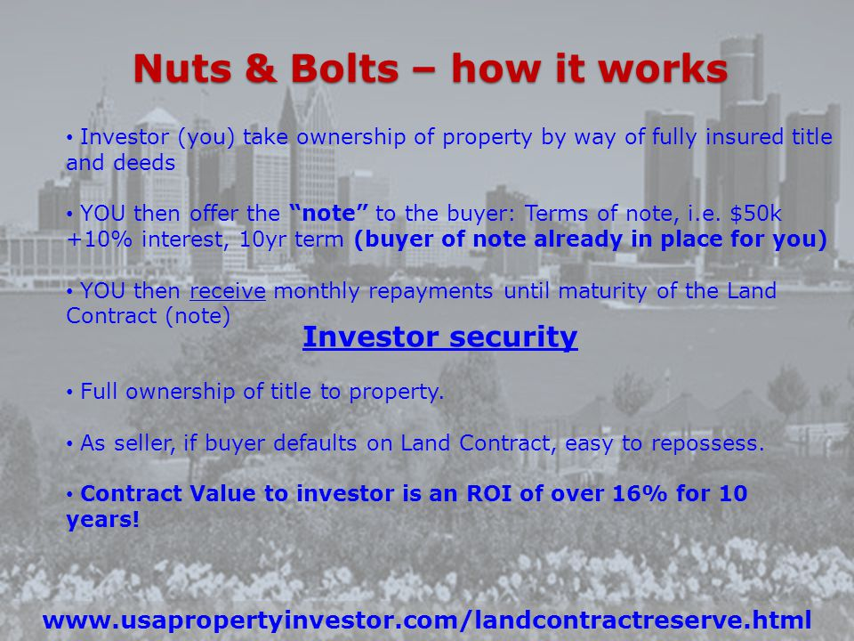 Nuts & Bolts – how it works www.usapropertyinvestor.com/landcontractreserve.html Investor (you) take ownership of property by way of fully insured title and deeds YOU then offer the note to the buyer: Terms of note, i.e.