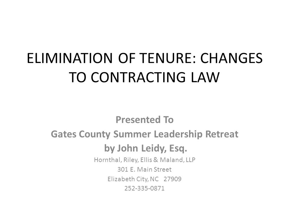 ELIMINATION OF TENURE: CHANGES TO CONTRACTING LAW Presented To Gates County Summer Leadership Retreat by John Leidy, Esq. Hornthal, Riley, Ellis & Mal