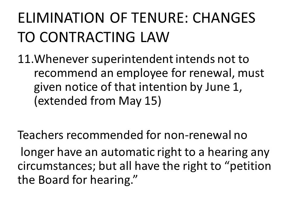 ELIMINATION OF TENURE: CHANGES TO CONTRACTING LAW 11.Whenever superintendent intends not to recommend an employee for renewal, must given notice of that intention by June 1, (extended from May 15) Teachers recommended for non-renewal no longer have an automatic right to a hearing any circumstances; but all have the right to petition the Board for hearing.