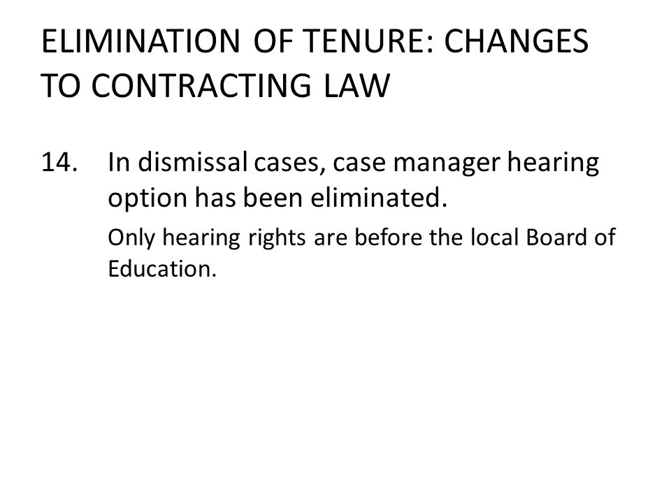 ELIMINATION OF TENURE: CHANGES TO CONTRACTING LAW 14.In dismissal cases, case manager hearing option has been eliminated. Only hearing rights are befo