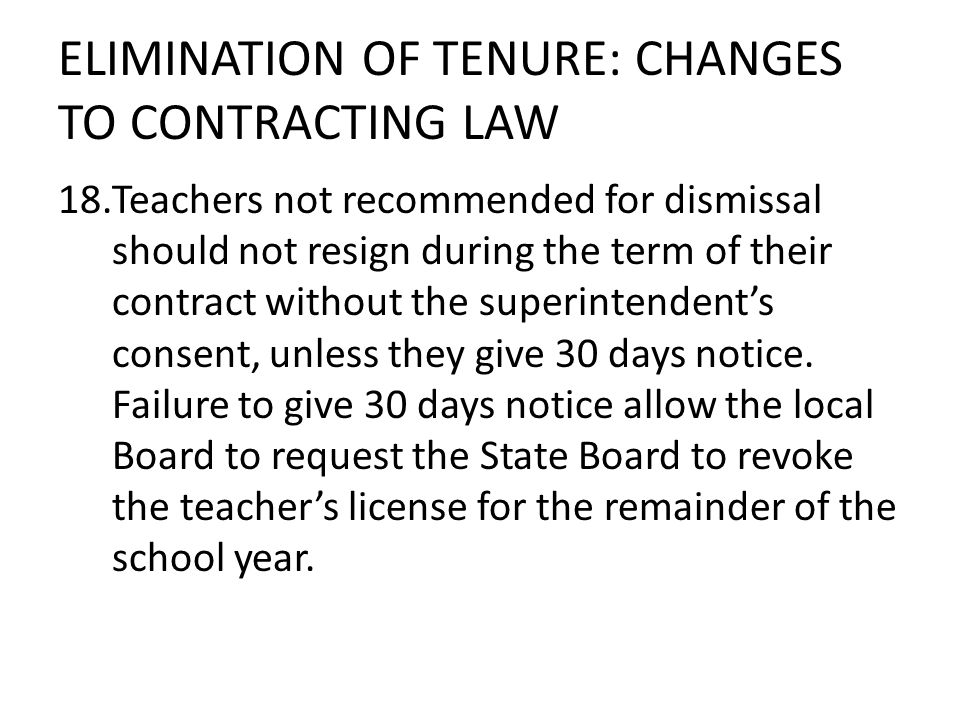 ELIMINATION OF TENURE: CHANGES TO CONTRACTING LAW 18.Teachers not recommended for dismissal should not resign during the term of their contract without the superintendents consent, unless they give 30 days notice.