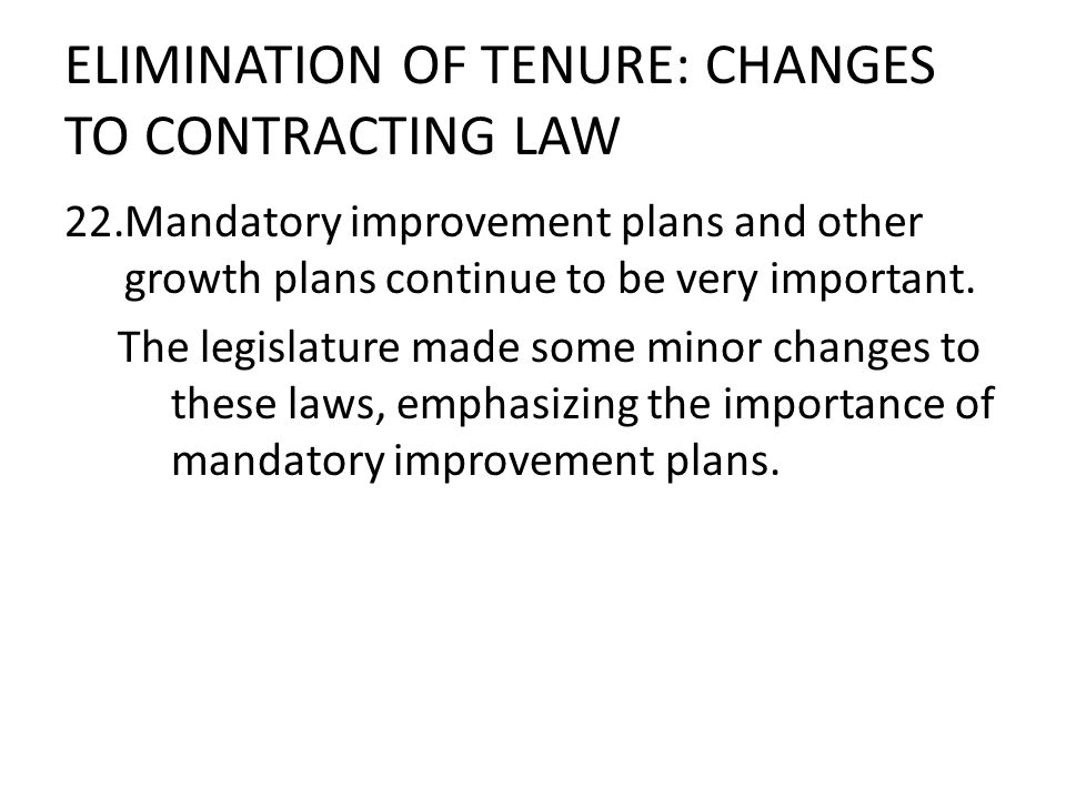 ELIMINATION OF TENURE: CHANGES TO CONTRACTING LAW 22.Mandatory improvement plans and other growth plans continue to be very important. The legislature