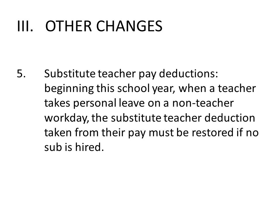III. OTHER CHANGES 5.Substitute teacher pay deductions: beginning this school year, when a teacher takes personal leave on a non-teacher workday, the