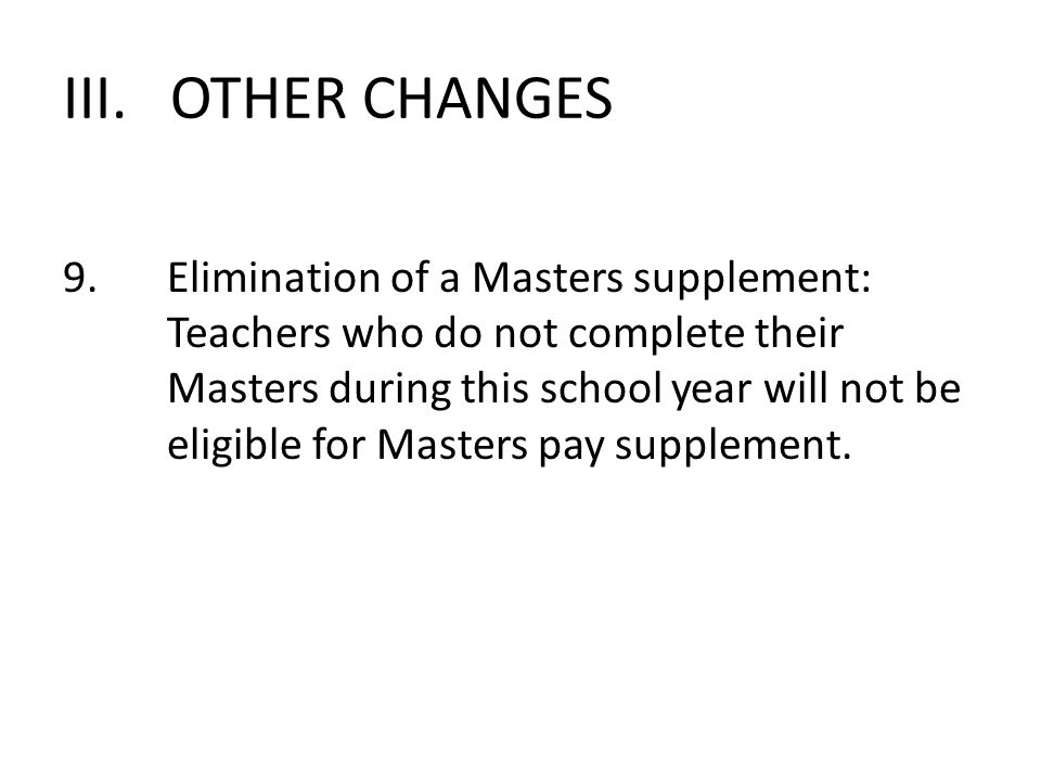 III. OTHER CHANGES 9.Elimination of a Masters supplement: Teachers who do not complete their Masters during this school year will not be eligible for