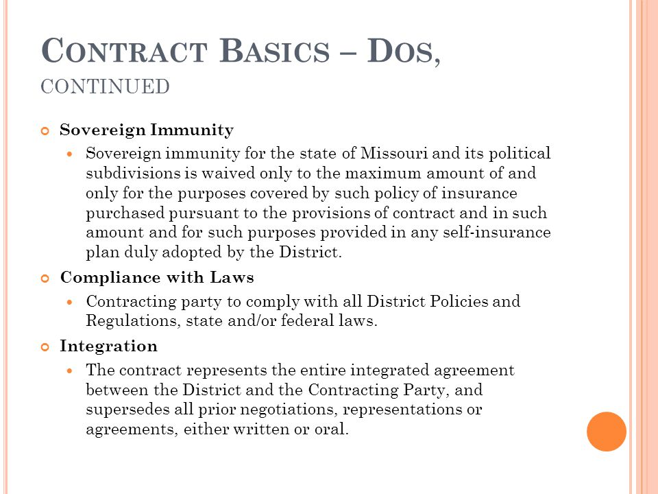 C ONTRACT B ASICS – D OS, CONTINUED Sovereign Immunity Sovereign immunity for the state of Missouri and its political subdivisions is waived only to the maximum amount of and only for the purposes covered by such policy of insurance purchased pursuant to the provisions of contract and in such amount and for such purposes provided in any self-insurance plan duly adopted by the District.