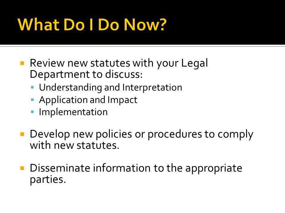 Review new statutes with your Legal Department to discuss: Understanding and Interpretation Application and Impact Implementation Develop new policies or procedures to comply with new statutes.
