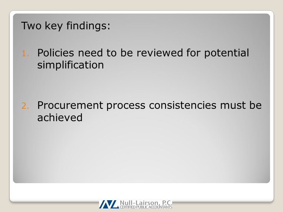 Two key findings: 1. Policies need to be reviewed for potential simplification 2. Procurement process consistencies must be achieved