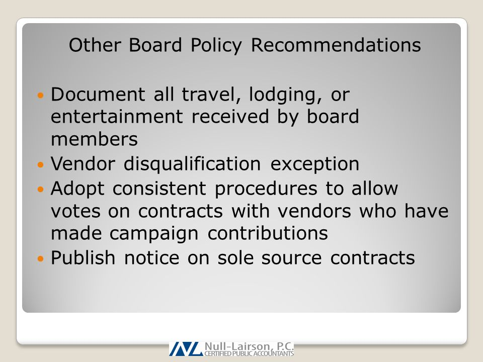 Other Board Policy Recommendations Document all travel, lodging, or entertainment received by board members Vendor disqualification exception Adopt consistent procedures to allow votes on contracts with vendors who have made campaign contributions Publish notice on sole source contracts