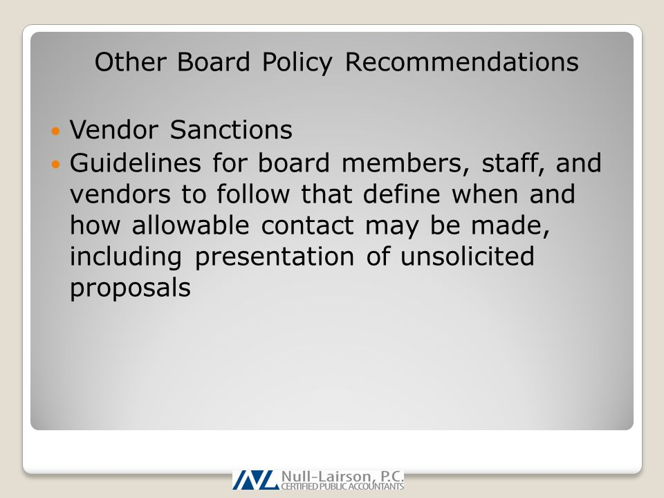 Other Board Policy Recommendations Vendor Sanctions Guidelines for board members, staff, and vendors to follow that define when and how allowable contact may be made, including presentation of unsolicited proposals
