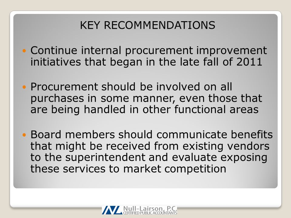 KEY RECOMMENDATIONS Continue internal procurement improvement initiatives that began in the late fall of 2011 Procurement should be involved on all purchases in some manner, even those that are being handled in other functional areas Board members should communicate benefits that might be received from existing vendors to the superintendent and evaluate exposing these services to market competition