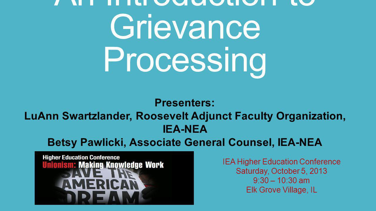 An Introduction to Grievance Processing IEA Higher Education Conference Saturday, October 5, 2013 9:30 – 10:30 am Elk Grove Village, IL Presenters: Lu