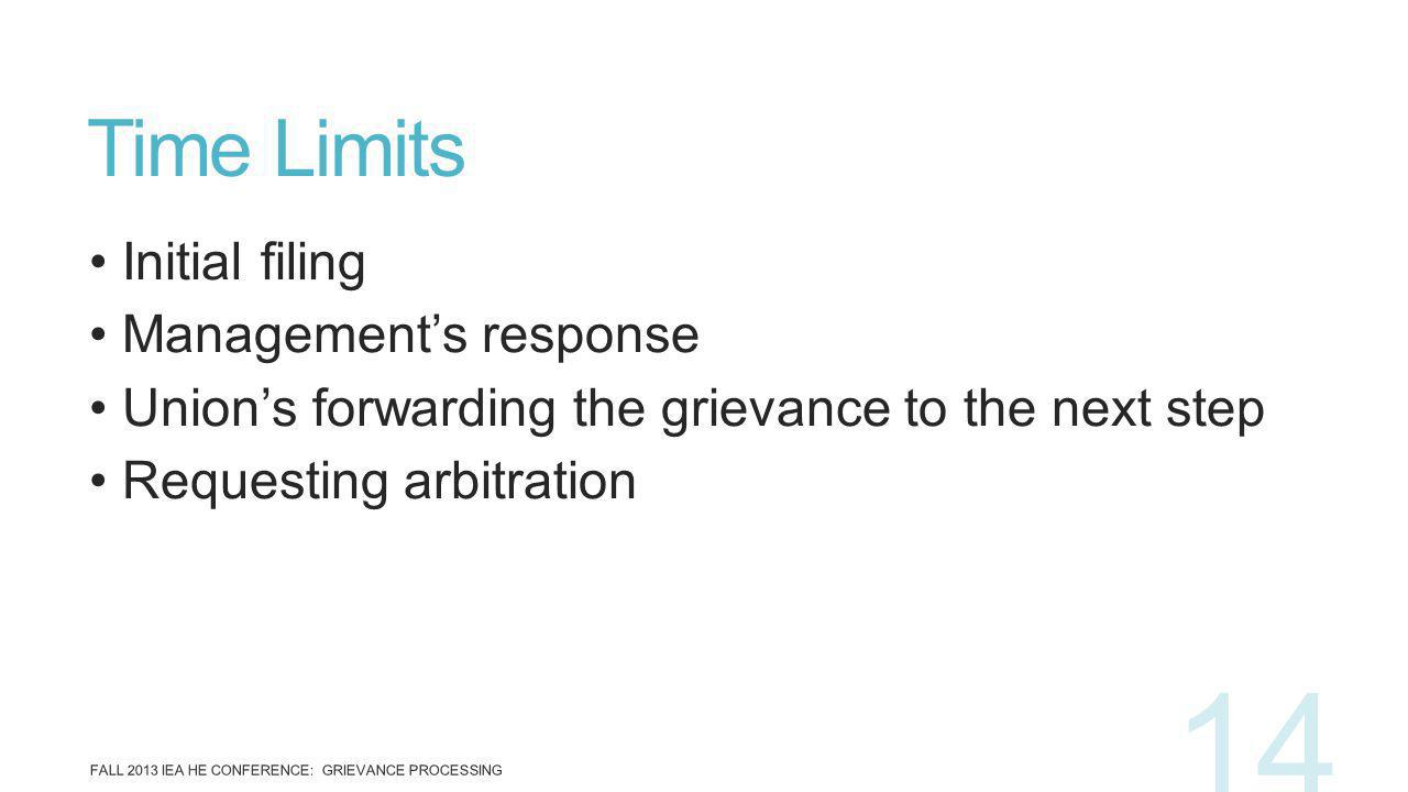 Initial filing Managements response Unions forwarding the grievance to the next step Requesting arbitration Time Limits FALL 2013 IEA HE CONFERENCE: G