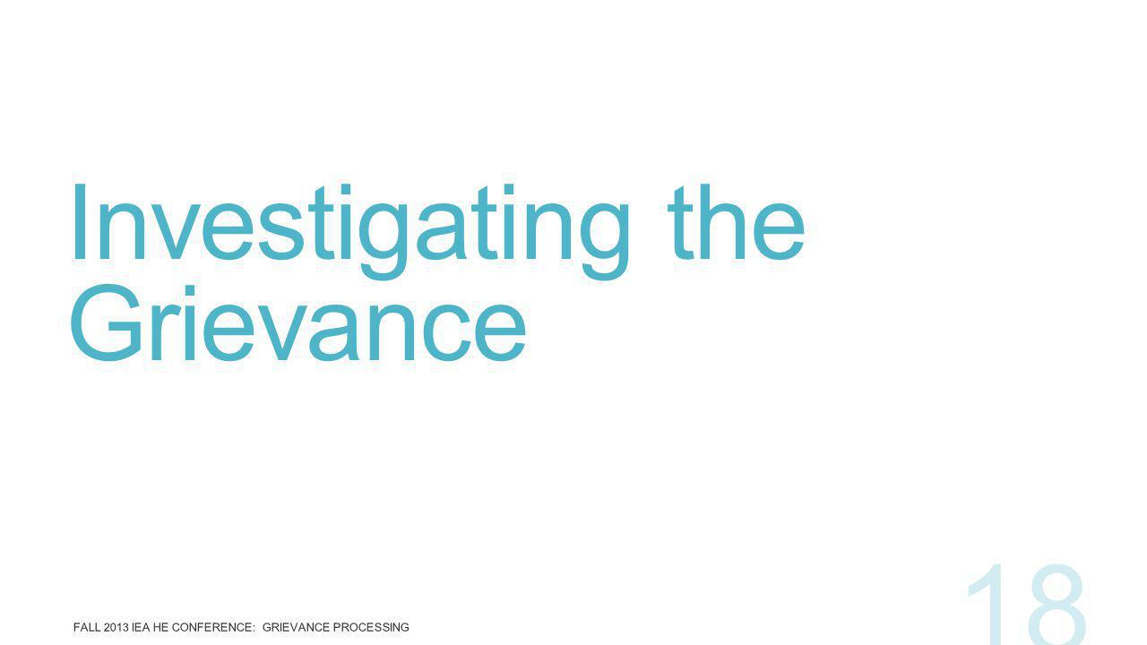 Investigating the Grievance FALL 2013 IEA HE CONFERENCE: GRIEVANCE PROCESSING 18