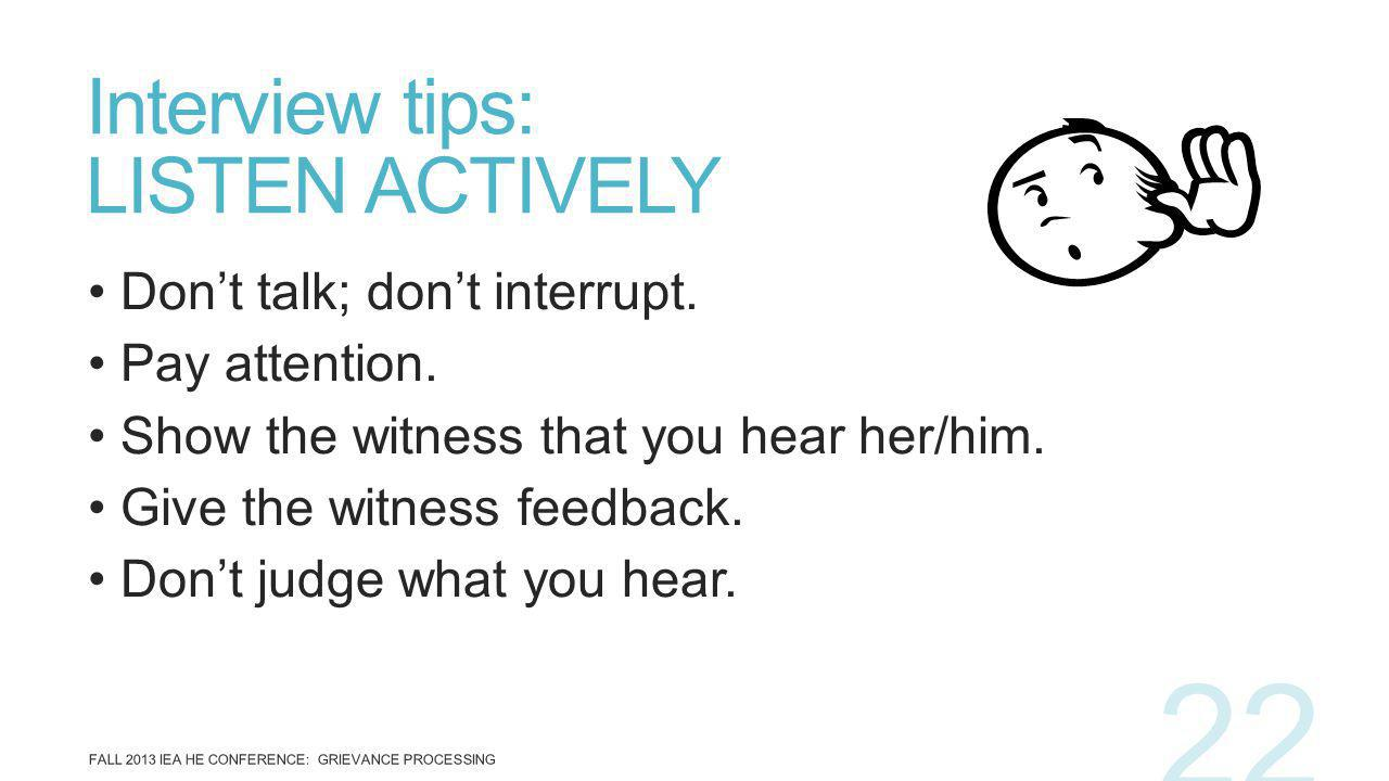 Dont talk; dont interrupt. Pay attention. Show the witness that you hear her/him. Give the witness feedback. Dont judge what you hear. Interview tips: