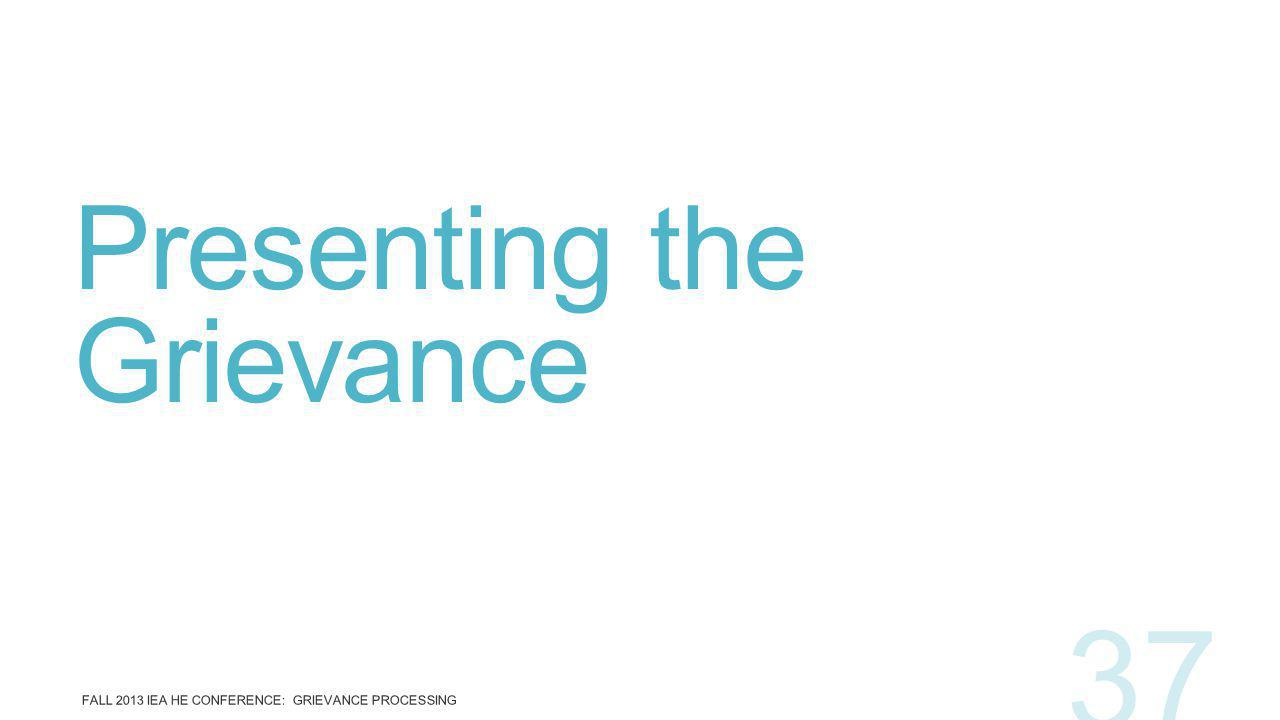 Presenting the Grievance FALL 2013 IEA HE CONFERENCE: GRIEVANCE PROCESSING 37