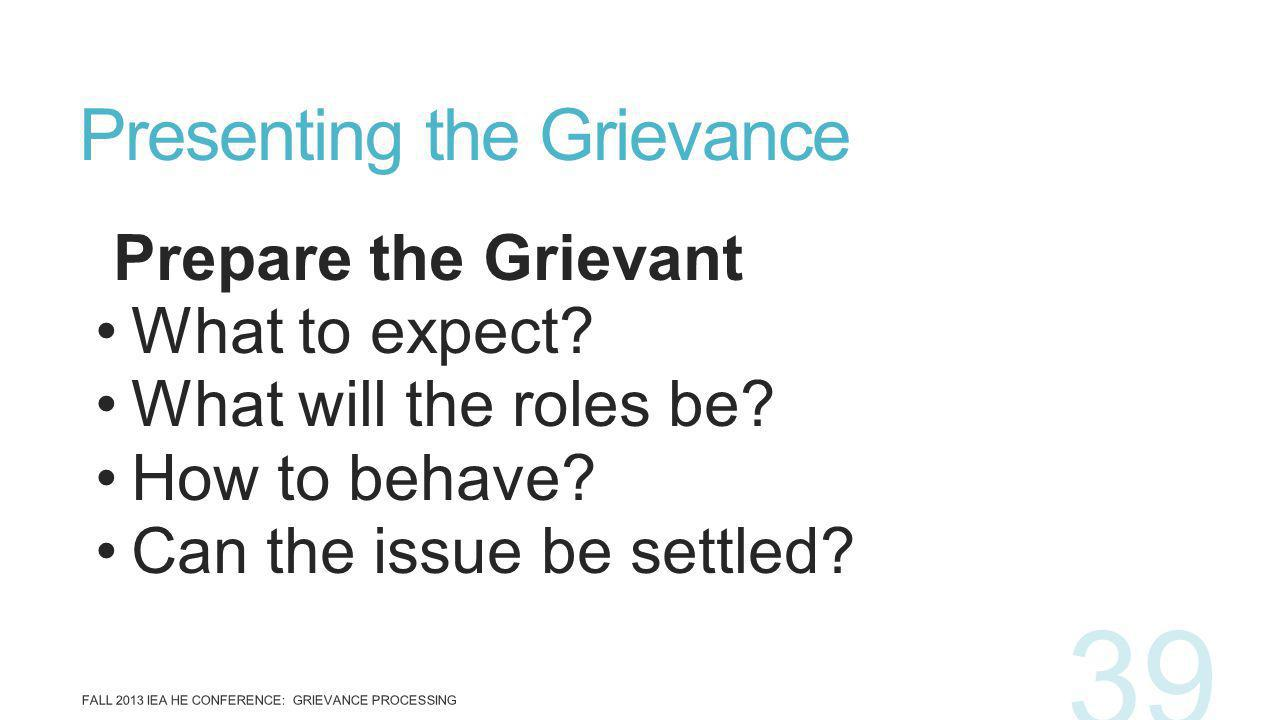 Prepare the Grievant What to expect? What will the roles be? How to behave? Can the issue be settled? Presenting the Grievance FALL 2013 IEA HE CONFER