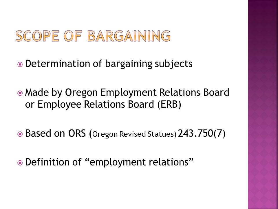Determination of bargaining subjects Made by Oregon Employment Relations Board or Employee Relations Board (ERB) Based on ORS ( Oregon Revised Statues) (7) Definition of employment relations