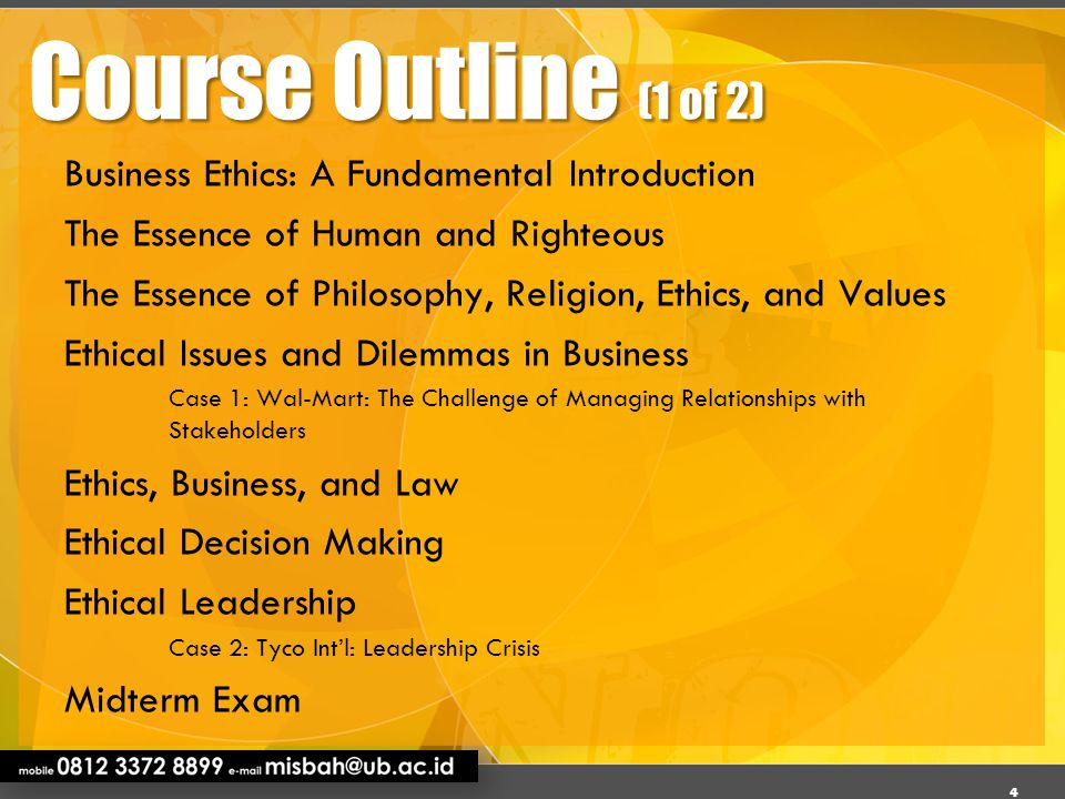Course Outline (2 of 2) Ethics and Social Responsibilty Case 3: Starbucks Mission: Responsibility and Growth Moral Philosophies and Values The Role of Corporate Culture in Ethical Decision Making Developing an Effective Ethics Program: An Ethical Code Case 4: Texas Instruments Creates a Model Ethics and Compliance Program Good Corporate Governance Business Ethics in a Global Economy Business, Environment, and Sustainability Case 5: New Belgium Brewing: Ethical and Environmental Responsibility Final Exam 5