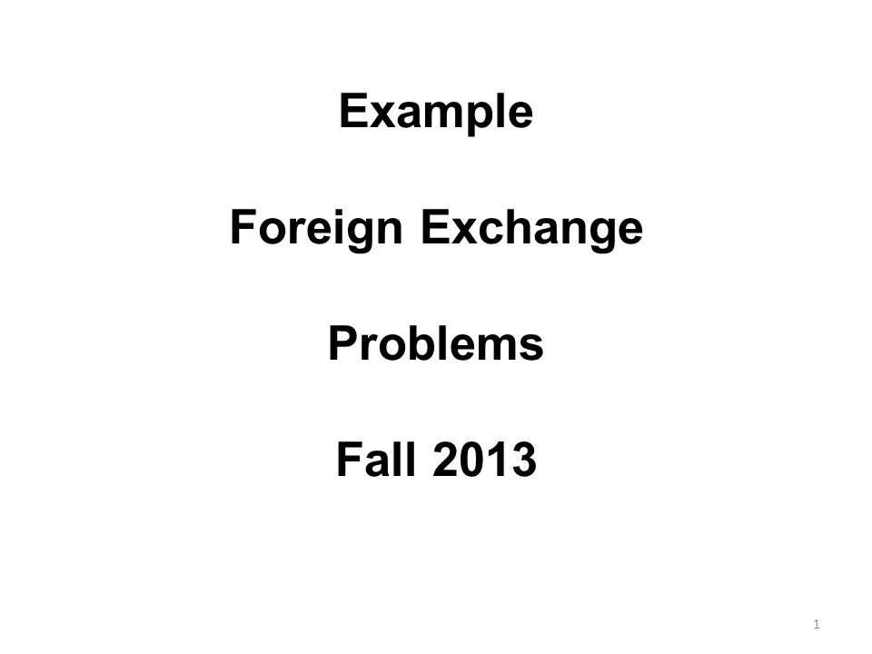Example Foreign Exchange Problems Fall 2013 1