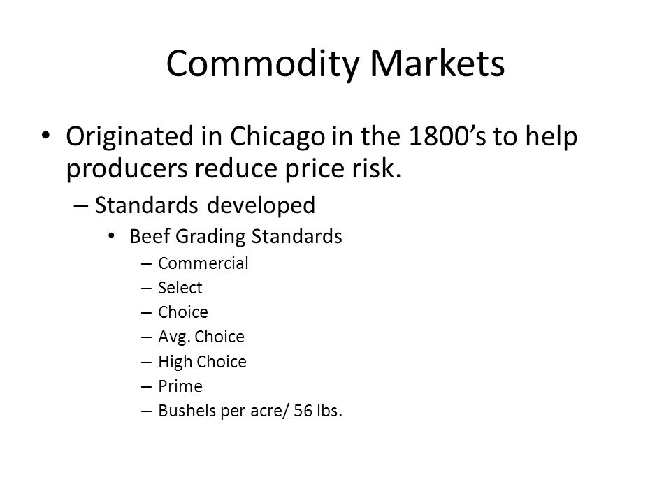 Commodity Markets Originated in Chicago in the 1800s to help producers reduce price risk.