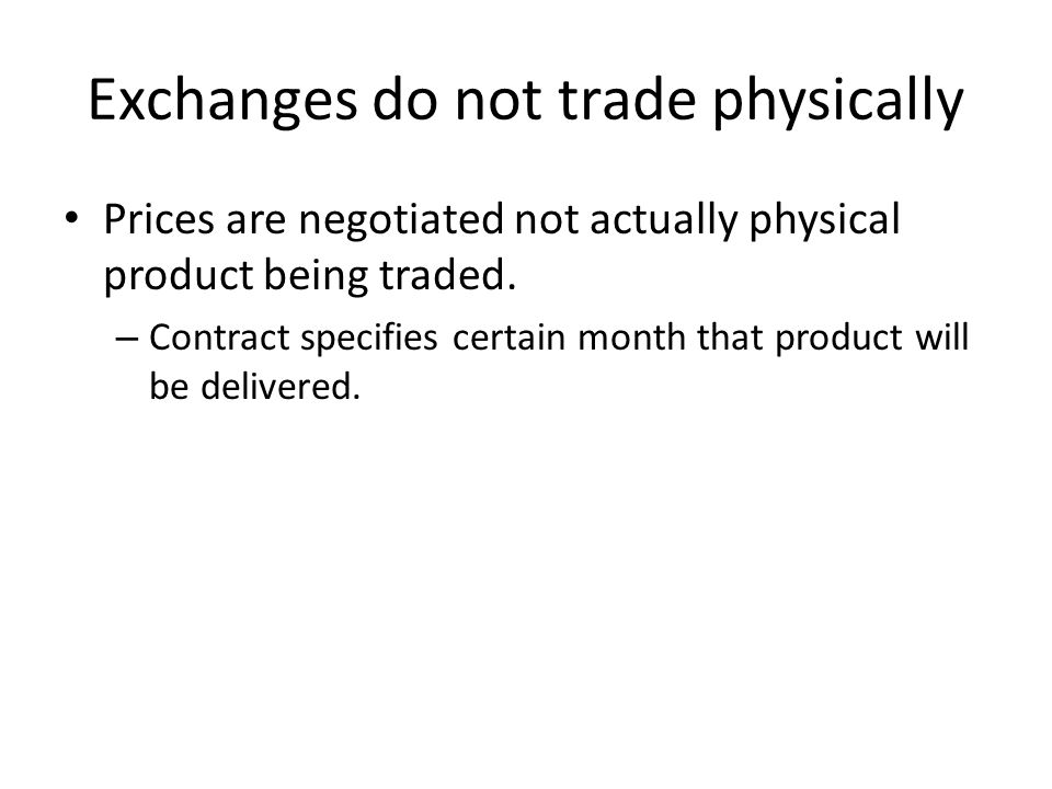 Exchanges do not trade physically Prices are negotiated not actually physical product being traded.