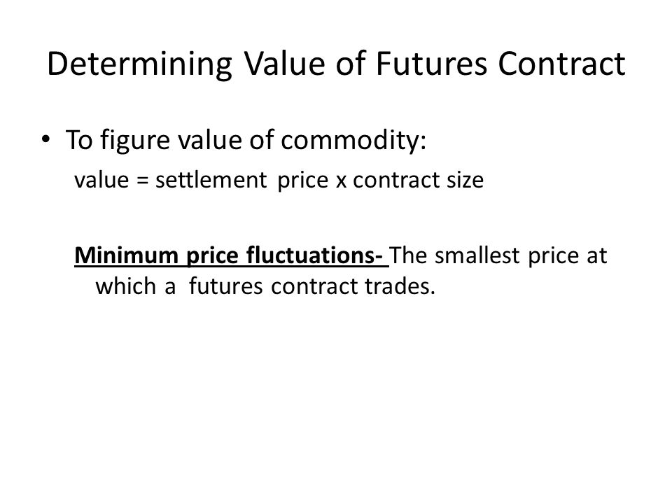 Determining Value of Futures Contract To figure value of commodity: value = settlement price x contract size Minimum price fluctuations- The smallest price at which a futures contract trades.