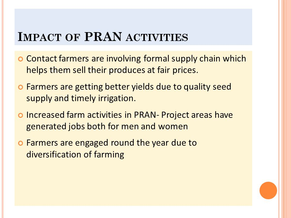 M ISSING L ING IFC loaned to PRAN without sharing goal and objectives of GAFSP fund (according to PRAN) There is absence the GAFSP project campaign among the farmers Monitoring system is yet to be introduced PuSW and PrSW are unknown each other PRAN is using IFC fund as usual loan Not considering here is sustainable agricultural practices