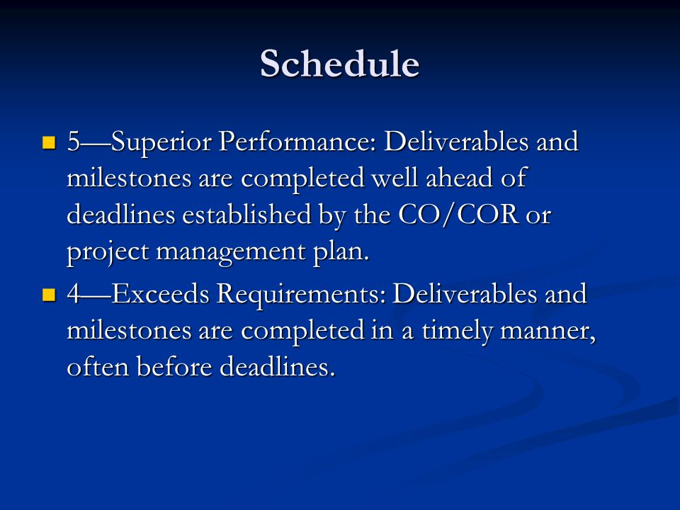 Schedule 5Superior Performance: Deliverables and milestones are completed well ahead of deadlines established by the CO/COR or project management plan.