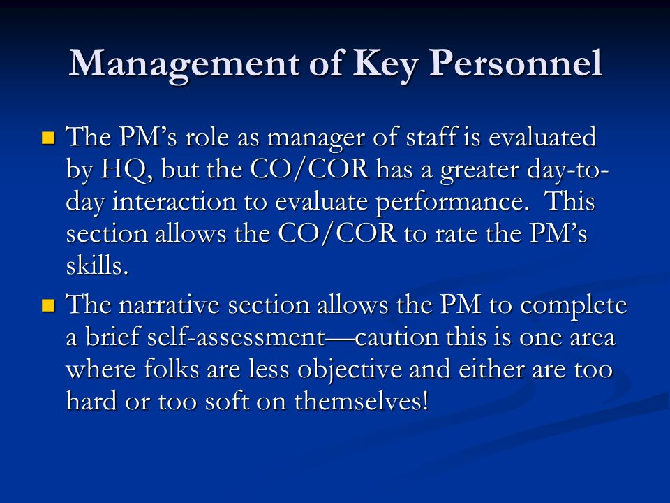 Management of Key Personnel The PMs role as manager of staff is evaluated by HQ, but the CO/COR has a greater day-to- day interaction to evaluate performance.