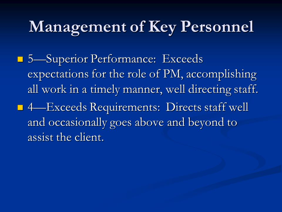 Management of Key Personnel 5Superior Performance: Exceeds expectations for the role of PM, accomplishing all work in a timely manner, well directing staff.
