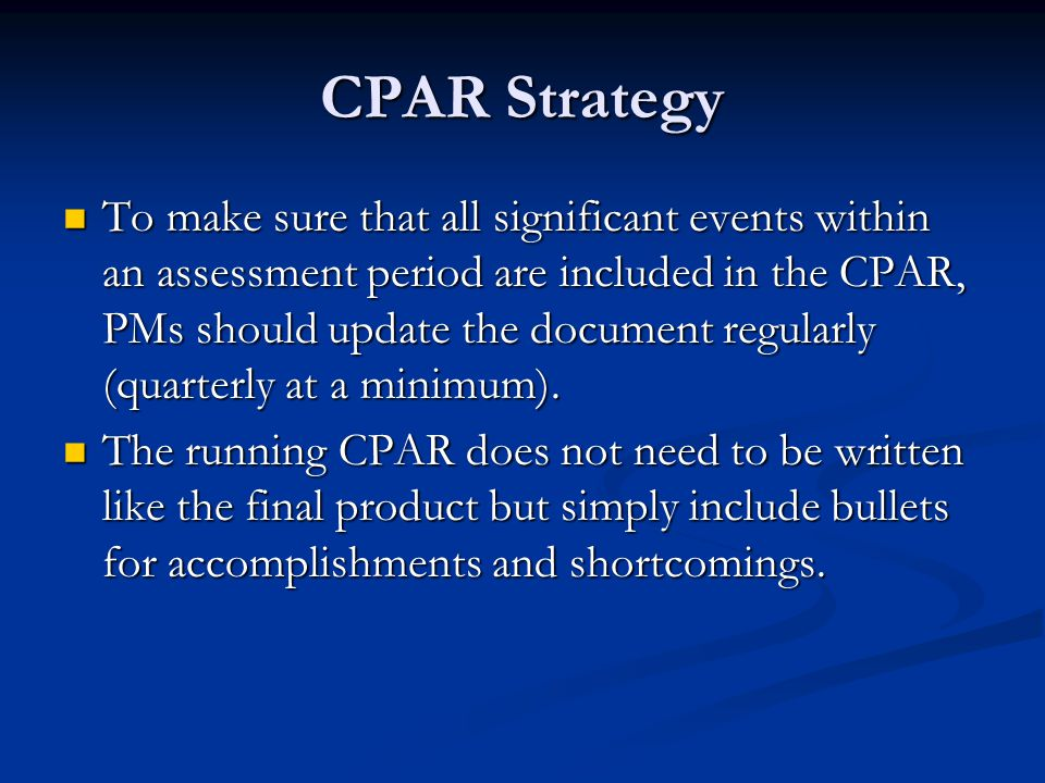 CPAR Strategy To make sure that all significant events within an assessment period are included in the CPAR, PMs should update the document regularly (quarterly at a minimum).