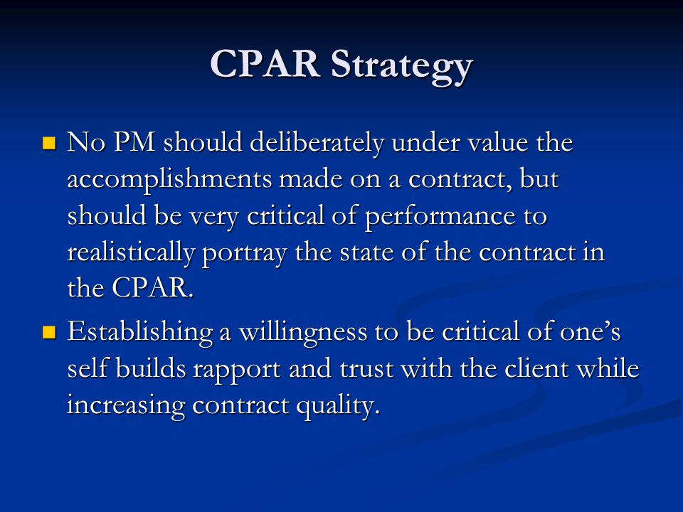 CPAR Strategy No PM should deliberately under value the accomplishments made on a contract, but should be very critical of performance to realistically portray the state of the contract in the CPAR.