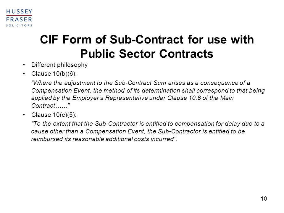 10 CIF Form of Sub-Contract for use with Public Sector Contracts Different philosophy Clause 10(b)(6): Where the adjustment to the Sub-Contract Sum arises as a consequence of a Compensation Event, the method of its determination shall correspond to that being applied by the Employers Representative under Clause 10.6 of the Main Contract…… Clause 10(c)(5): To the extent that the Sub-Contractor is entitled to compensation for delay due to a cause other than a Compensation Event, the Sub-Contractor is entitled to be reimbursed its reasonable additional costs incurred.