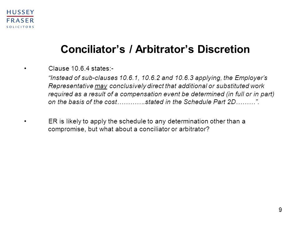 9 Conciliators / Arbitrators Discretion Clause 10.6.4 states:- Instead of sub-clauses 10.6.1, 10.6.2 and 10.6.3 applying, the Employers Representative may conclusively direct that additional or substituted work required as a result of a compensation event be determined (in full or in part) on the basis of the cost………….stated in the Schedule Part 2D……….