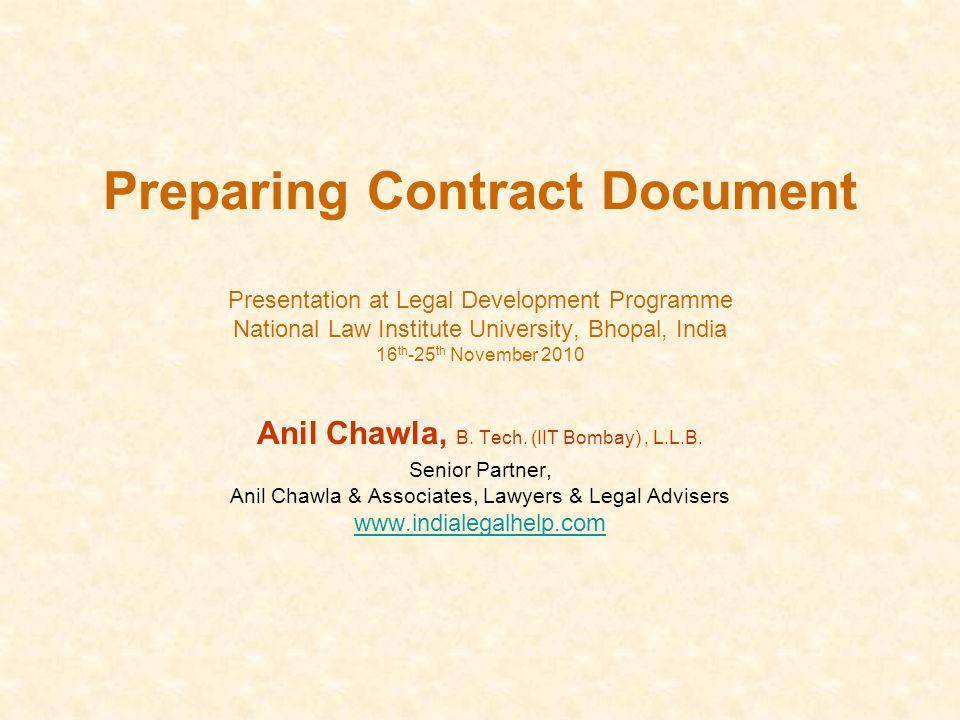 Preparing Contract Document Presentation at Legal Development Programme National Law Institute University, Bhopal, India 16 th -25 th November 2010 Anil Chawla, B.