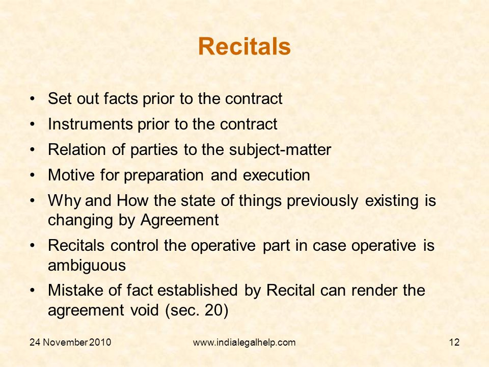 24 November 2010www.indialegalhelp.com12 Recitals Set out facts prior to the contract Instruments prior to the contract Relation of parties to the subject-matter Motive for preparation and execution Why and How the state of things previously existing is changing by Agreement Recitals control the operative part in case operative is ambiguous Mistake of fact established by Recital can render the agreement void (sec.