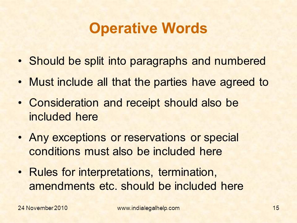 24 November 2010www.indialegalhelp.com15 Operative Words Should be split into paragraphs and numbered Must include all that the parties have agreed to Consideration and receipt should also be included here Any exceptions or reservations or special conditions must also be included here Rules for interpretations, termination, amendments etc.