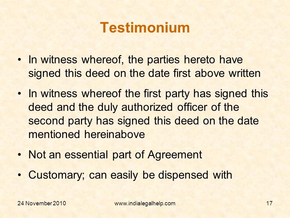 24 November 2010www.indialegalhelp.com17 Testimonium In witness whereof, the parties hereto have signed this deed on the date first above written In witness whereof the first party has signed this deed and the duly authorized officer of the second party has signed this deed on the date mentioned hereinabove Not an essential part of Agreement Customary; can easily be dispensed with