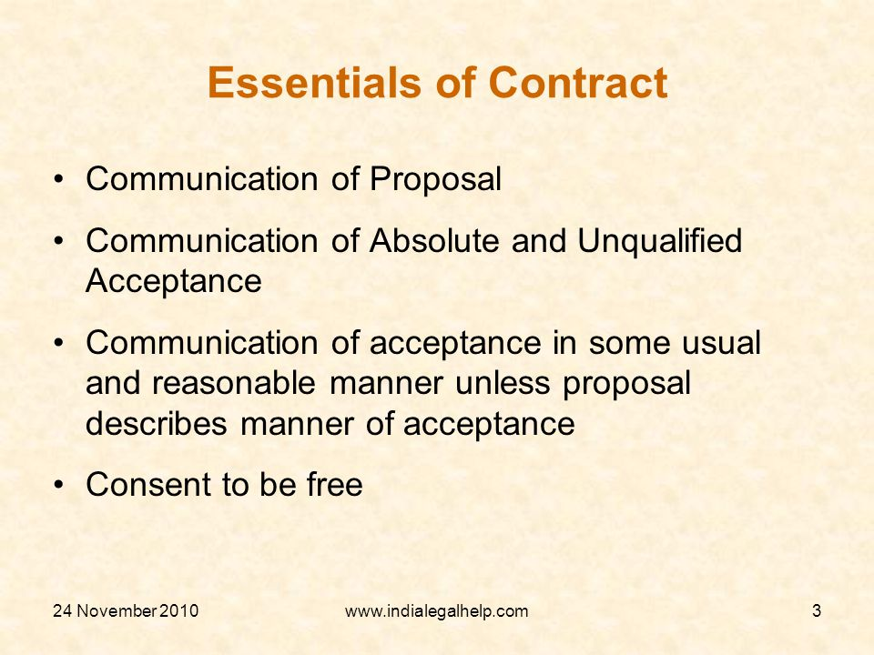 24 November 2010www.indialegalhelp.com3 Essentials of Contract Communication of Proposal Communication of Absolute and Unqualified Acceptance Communication of acceptance in some usual and reasonable manner unless proposal describes manner of acceptance Consent to be free