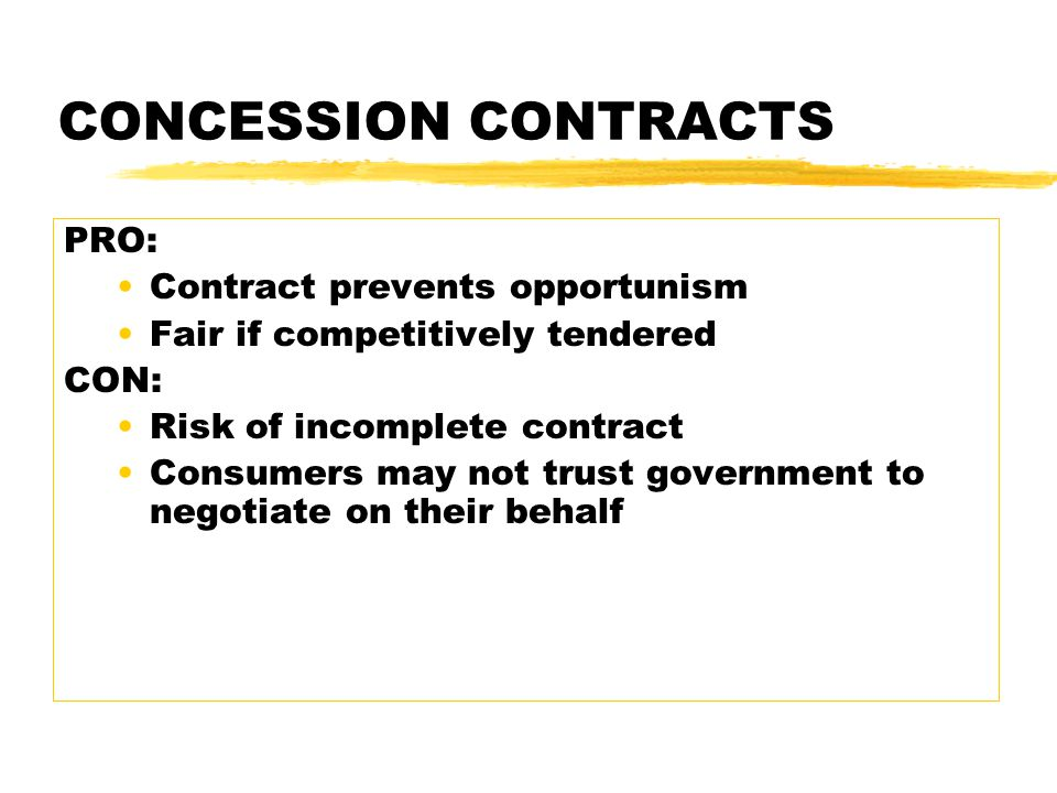CONCESSION CONTRACTS PRO: Contract prevents opportunism Fair if competitively tendered CON: Risk of incomplete contract Consumers may not trust government to negotiate on their behalf
