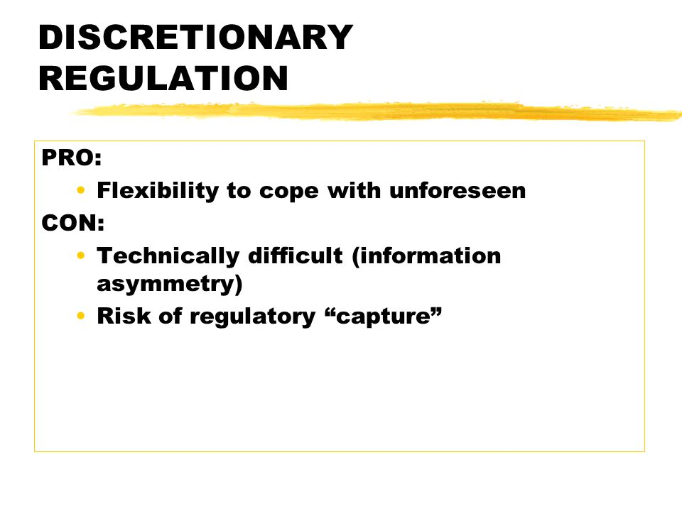 DISCRETIONARY REGULATION PRO: Flexibility to cope with unforeseen CON: Technically difficult (information asymmetry) Risk of regulatory capture