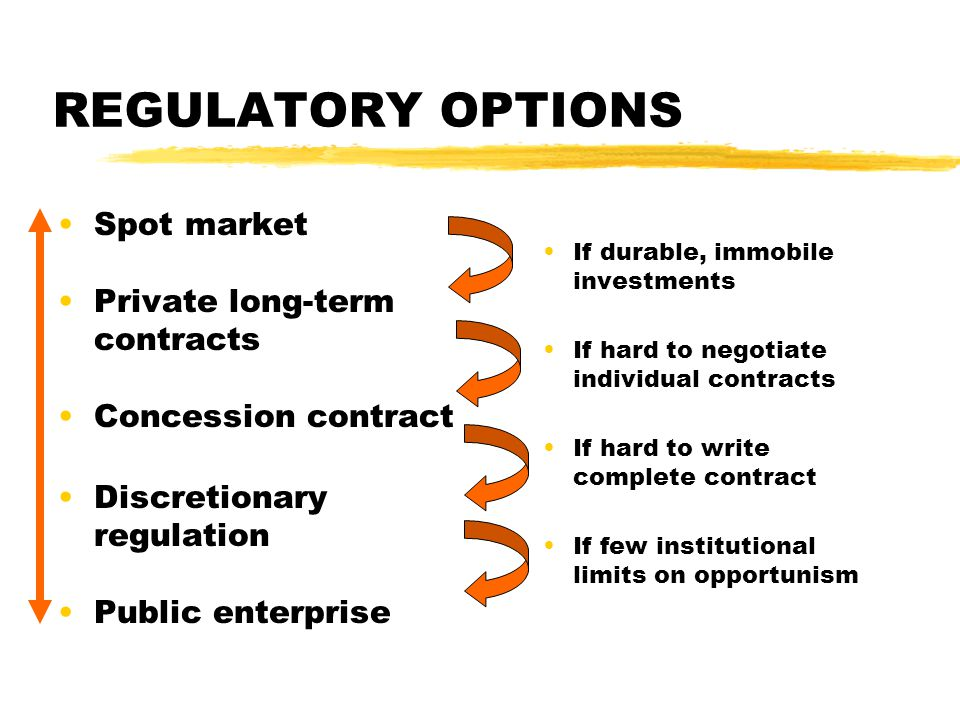 Spot market Private long-term contracts Concession contract Discretionary regulation Public enterprise REGULATORY OPTIONS If durable, immobile investments If hard to negotiate individual contracts If hard to write complete contract If few institutional limits on opportunism