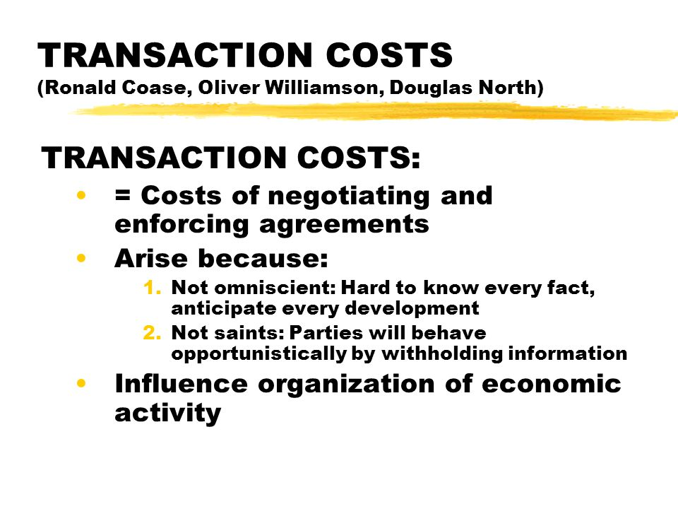 TRANSACTION COSTS (Ronald Coase, Oliver Williamson, Douglas North) TRANSACTION COSTS: = Costs of negotiating and enforcing agreements Arise because: 1.Not omniscient: Hard to know every fact, anticipate every development 2.Not saints: Parties will behave opportunistically by withholding information Influence organization of economic activity