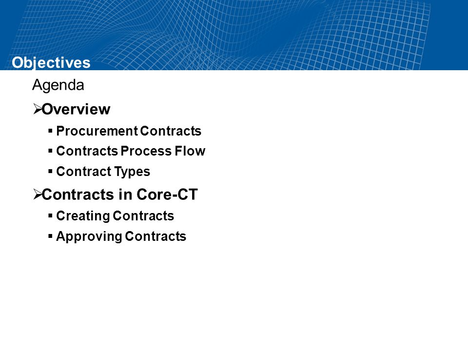 Objectives Agenda Overview Procurement Contracts Contracts Process Flow Contract Types Contracts in Core-CT Creating Contracts Approving Contracts